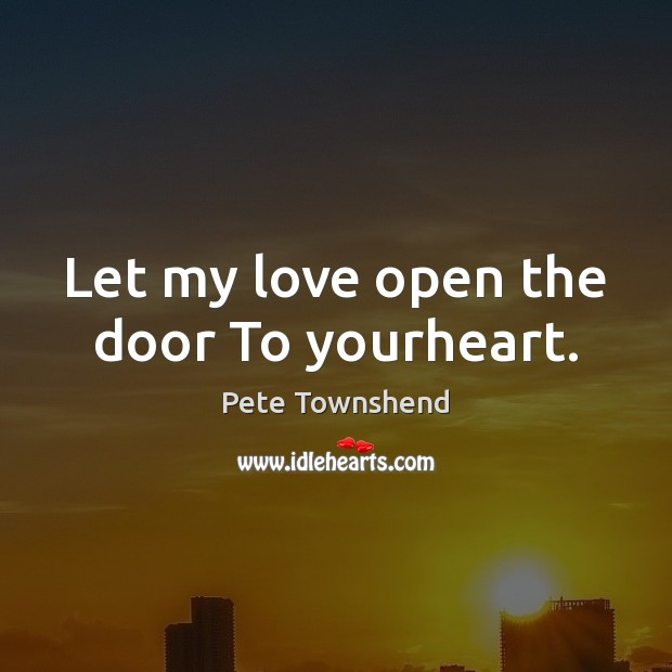 Let my love open the door To yourheart. Pete Townshend Picture Quote