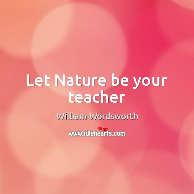 Let Nature be your teacher William Wordsworth Picture Quote
