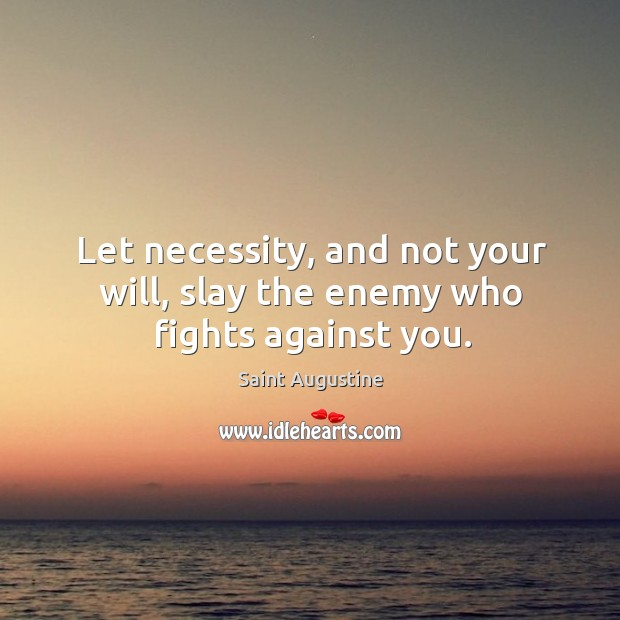 Let necessity, and not your will, slay the enemy who fights against you. Image