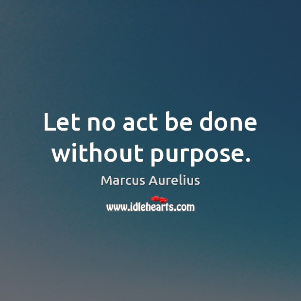 Let no act be done without purpose. Image