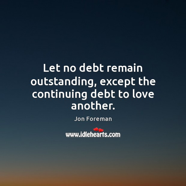 Let no debt remain outstanding, except the continuing debt to love another. Jon Foreman Picture Quote