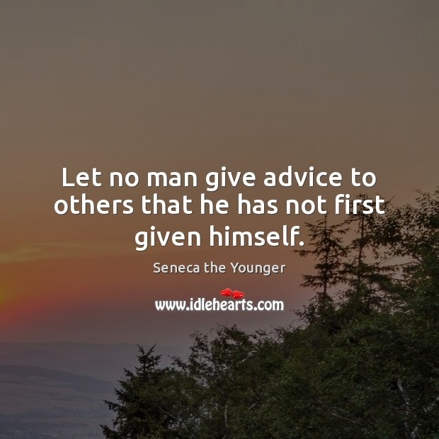 Let no man give advice to others that he has not first given himself. Image