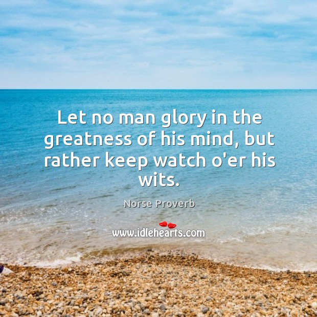 Let no man glory in the greatness of his mind, but rather keep watch o'er his wits. Norse Proverbs Image