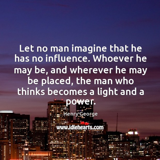 Let no man imagine that he has no influence. Whoever he may be, and wherever he Henry George Picture Quote
