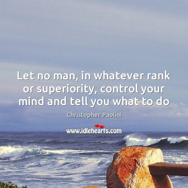 Let no man, in whatever rank or superiority, control your mind and tell you what to do Christopher Paolini Picture Quote
