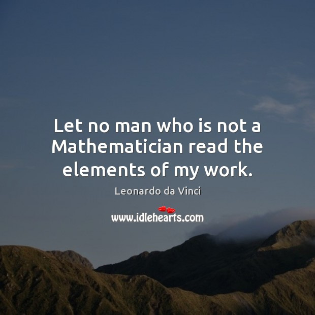 Let no man who is not a Mathematician read the elements of my work. Image