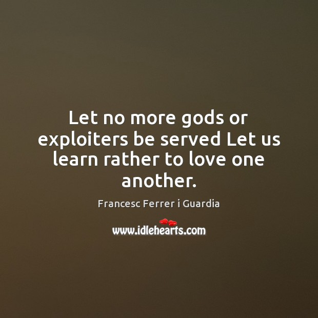 Image, Let no more gods or exploiters be served Let us learn rather to love one another.
