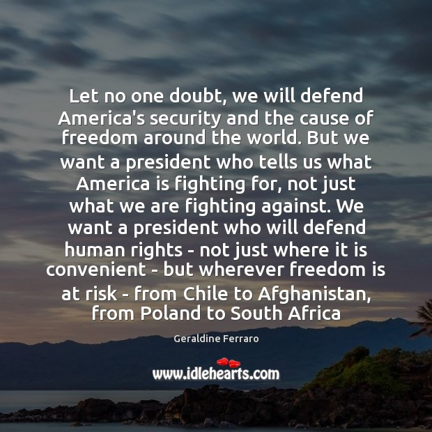 Let no one doubt, we will defend America's security and the cause Geraldine Ferraro Picture Quote