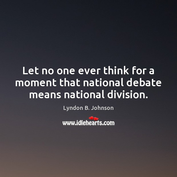 Let no one ever think for a moment that national debate means national division. Image