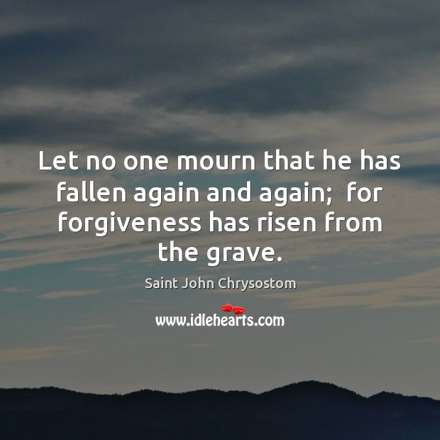 Let no one mourn that he has fallen again and again;  for Image
