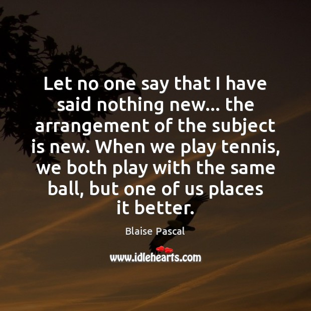 Let no one say that I have said nothing new… the arrangement Blaise Pascal Picture Quote