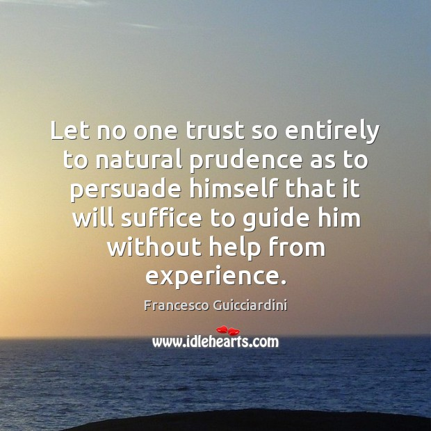 Let no one trust so entirely to natural prudence as to persuade Francesco Guicciardini Picture Quote