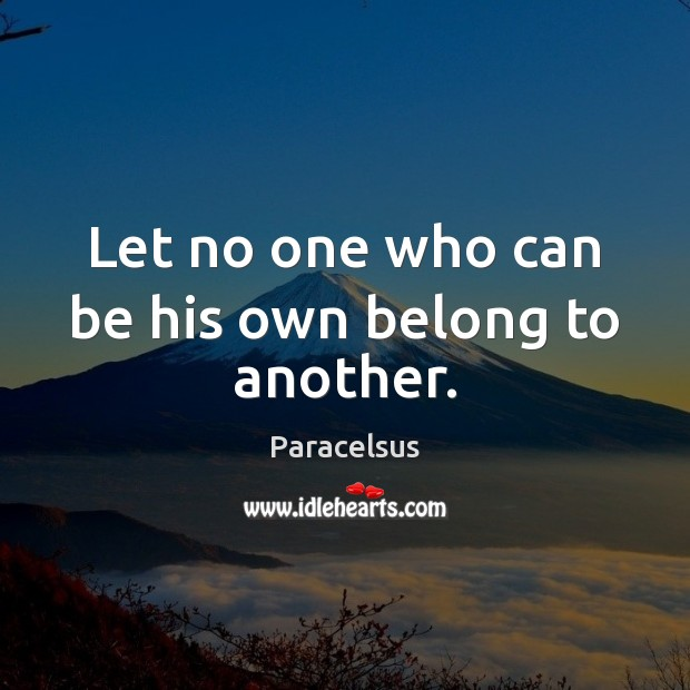 Let no one who can be his own belong to another. Paracelsus Picture Quote