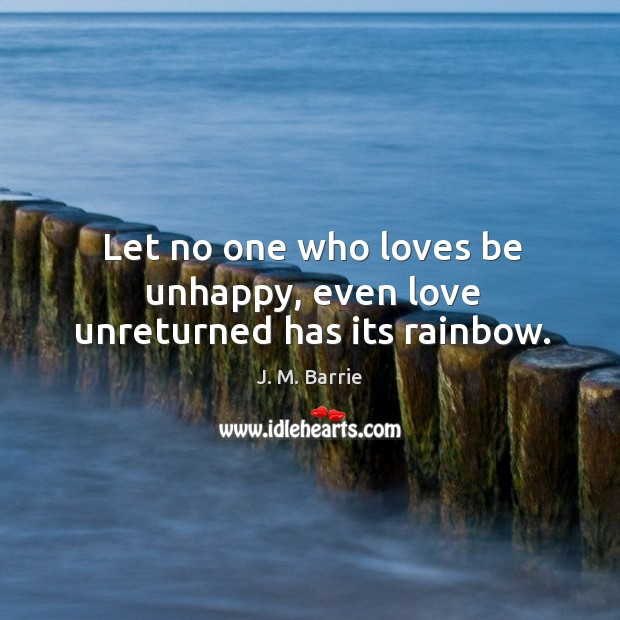 Let no one who loves be unhappy, even love unreturned has its rainbow. Image
