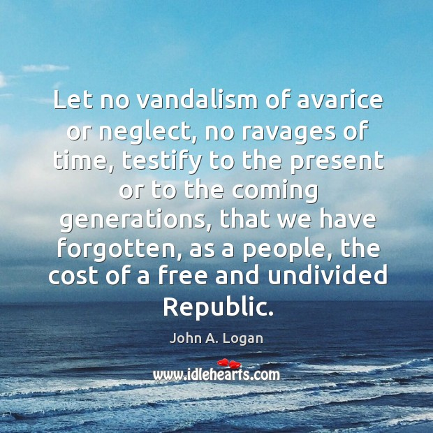 Let no vandalism of avarice or neglect, no ravages of time, testify to the present or to the Image