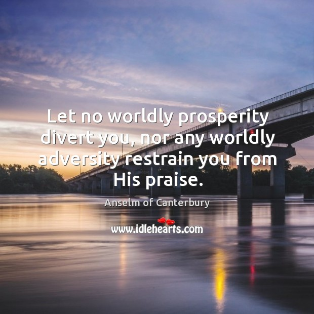 Image, Let no worldly prosperity divert you, nor any worldly adversity restrain you