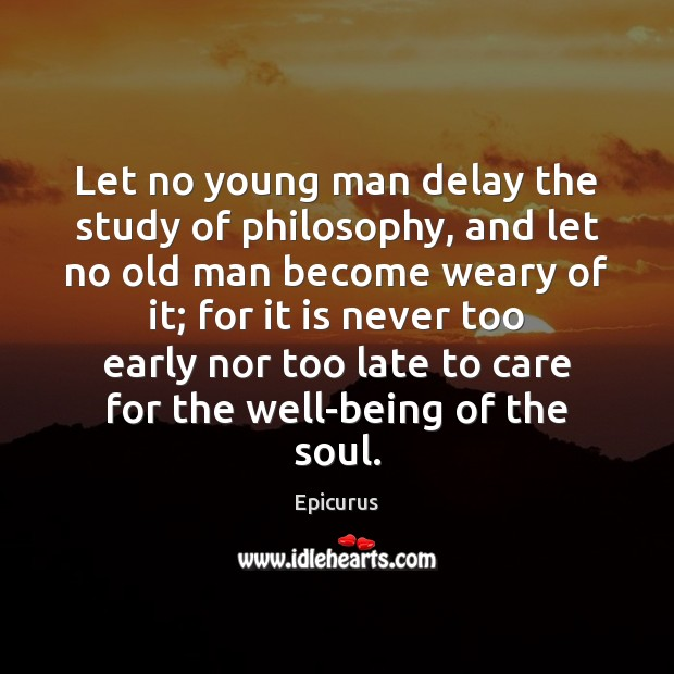 Let no young man delay the study of philosophy, and let no Image