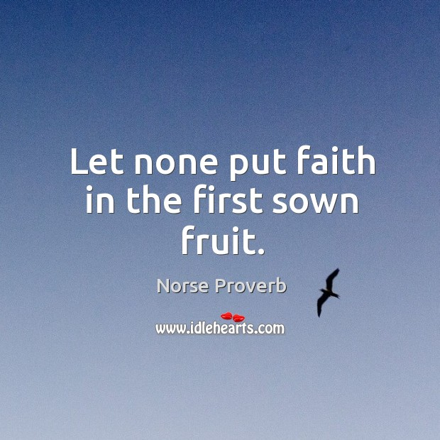 Let none put faith in the first sown fruit. Norse Proverbs Image