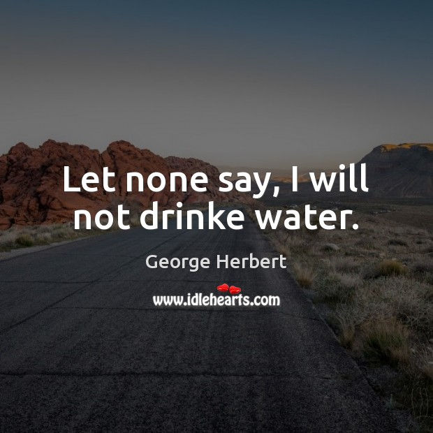 Let none say, I will not drinke water. Image