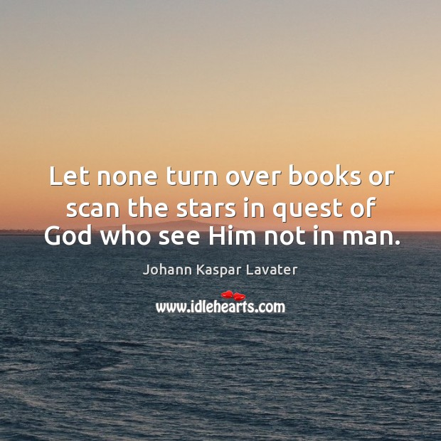 Let none turn over books or scan the stars in quest of God who see him not in man. Image