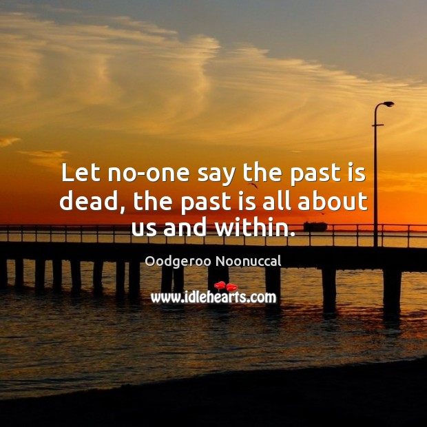 Let no-one say the past is dead, the past is all about us and within. Image