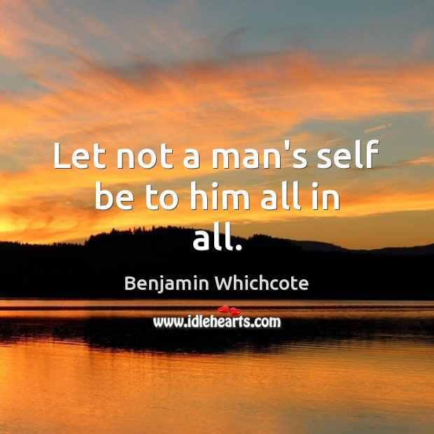 Let not a man's self be to him all in all. Benjamin Whichcote Picture Quote