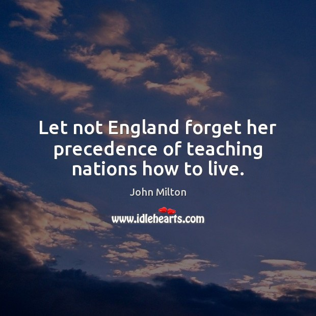 Let not England forget her precedence of teaching nations how to live. John Milton Picture Quote