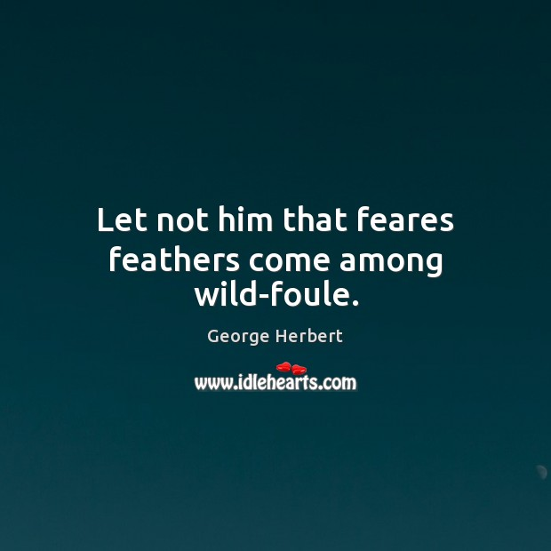 Let not him that feares feathers come among wild-foule. Image