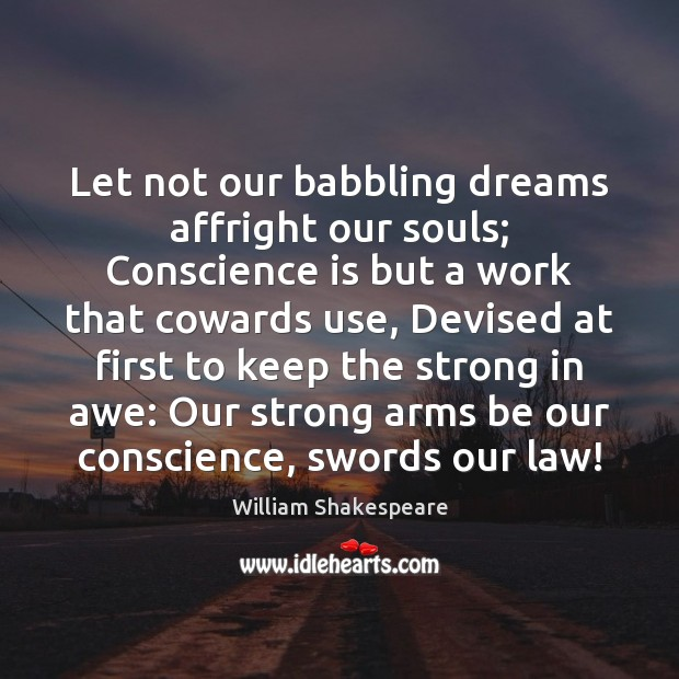 Let not our babbling dreams affright our souls; Conscience is but a Image