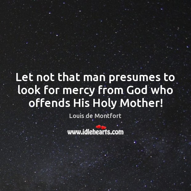 Let not that man presumes to look for mercy from God who offends His Holy Mother! Louis de Montfort Picture Quote