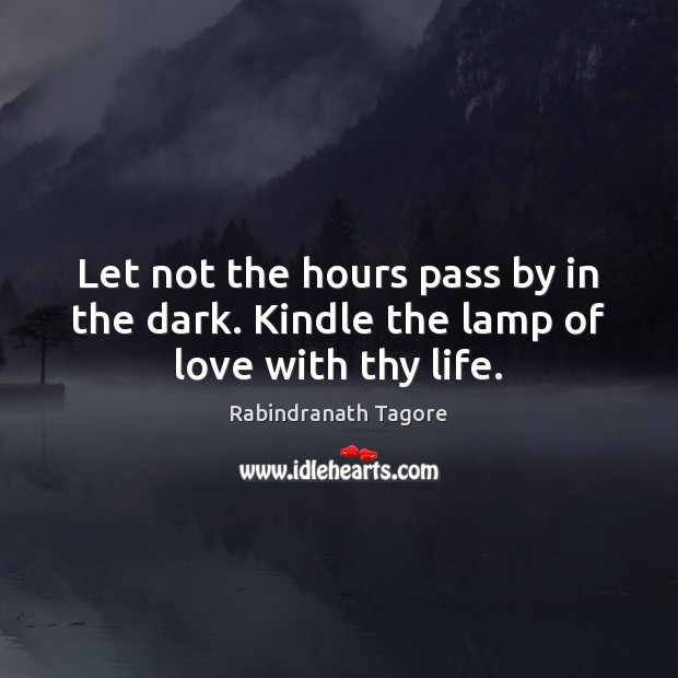 Let not the hours pass by in the dark. Kindle the lamp of love with thy life. Rabindranath Tagore Picture Quote