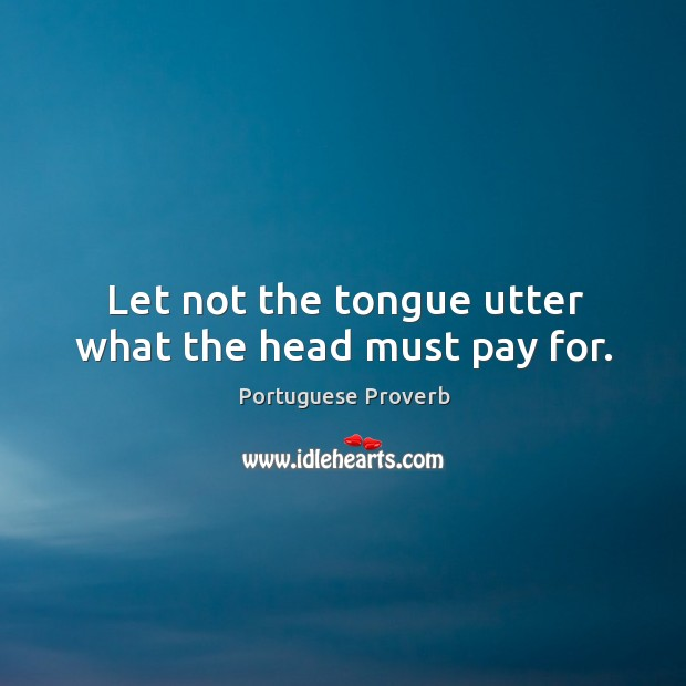 Image, Let not the tongue utter what the head must pay for.