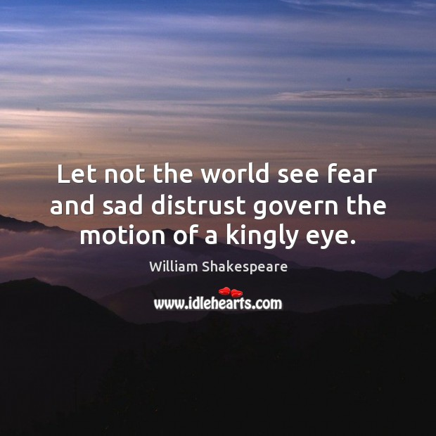 Let Not The World See Fear And Sad Distrust Govern Motion Of A Kingly Eye