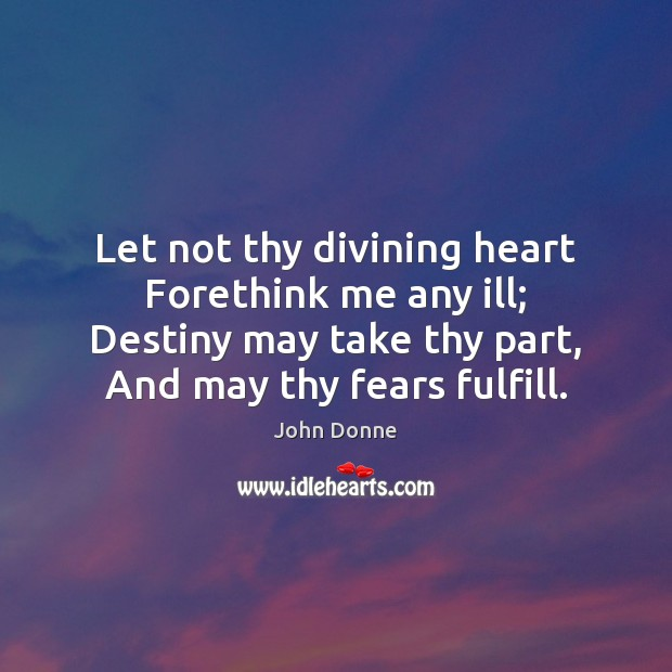 Let not thy divining heart Forethink me any ill; Destiny may take Image