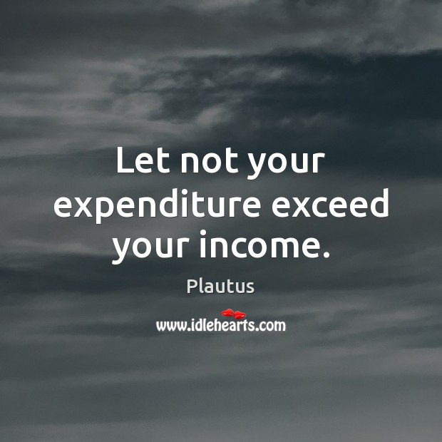 Let not your expenditure exceed your income. Plautus Picture Quote