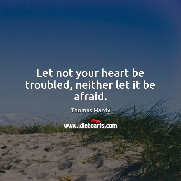 Let not your heart be troubled, neither let it be afraid. Thomas Hardy Picture Quote