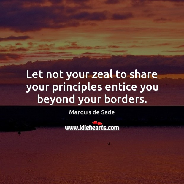 Let not your zeal to share your principles entice you beyond your borders. Marquis de Sade Picture Quote