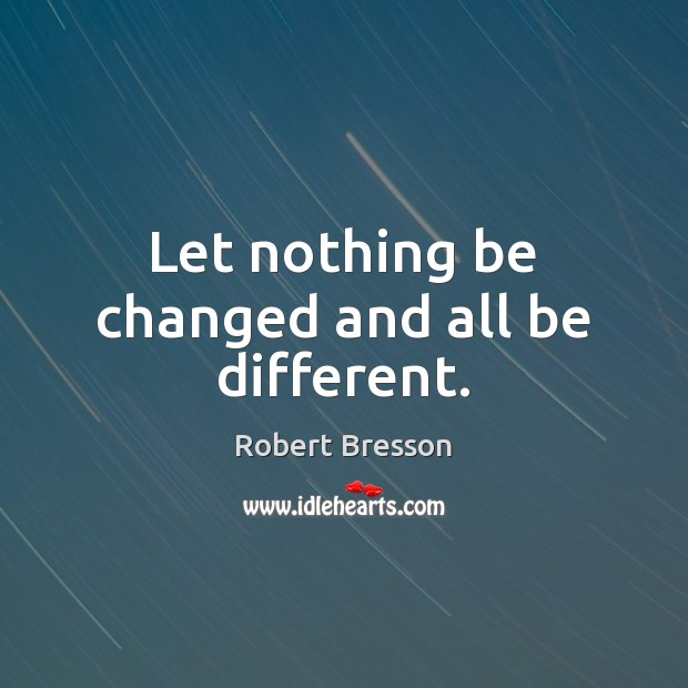 Let nothing be changed and all be different. Robert Bresson Picture Quote