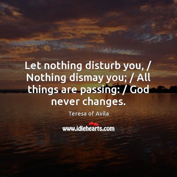 Let nothing disturb you, / Nothing dismay you; / All things are passing: / God Teresa of Avila Picture Quote