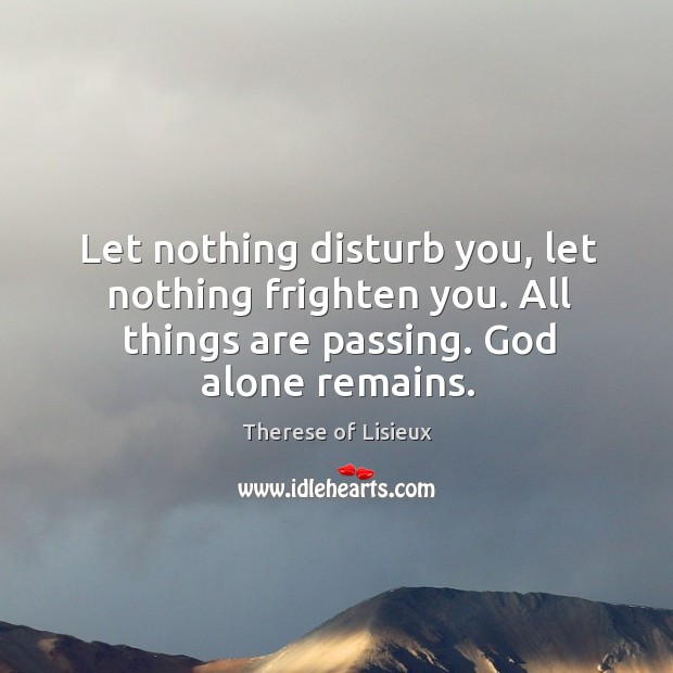 Let nothing disturb you, let nothing frighten you. All things are passing. Therese of Lisieux Picture Quote