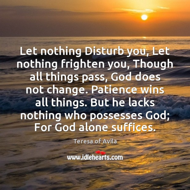 Let Nothing Disturb You Let Nothing Frighten You Though All Things