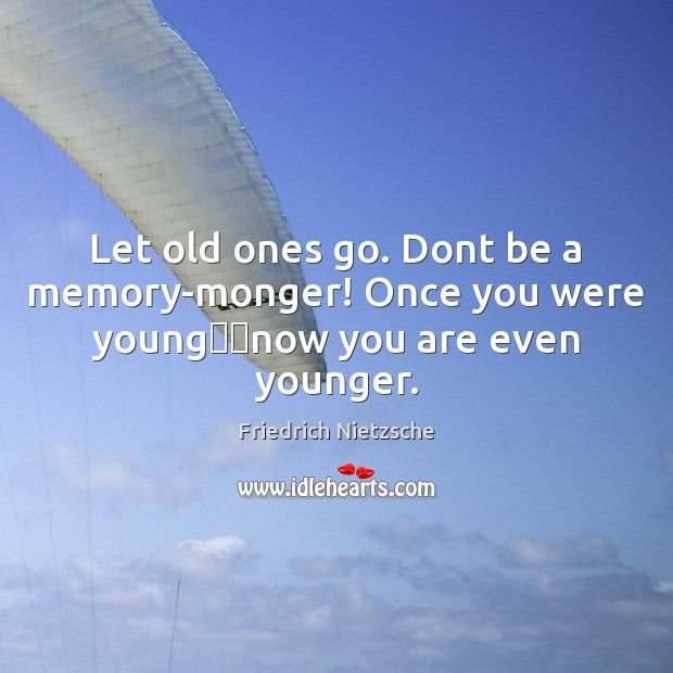 Let old ones go. Dont be a memory-monger! Once you were young── Image