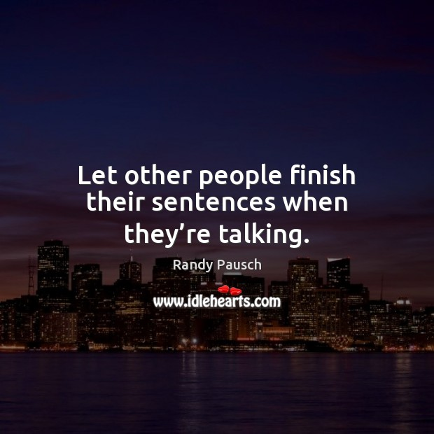 Let other people finish their sentences when they're talking. Randy Pausch Picture Quote