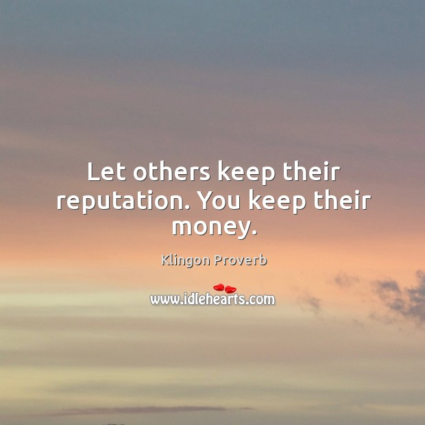 Let others keep their reputation. You keep their money. Klingon Proverbs Image