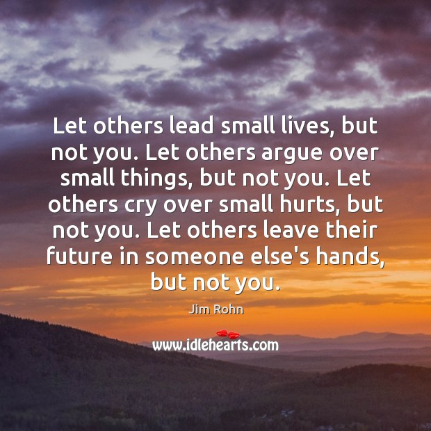Let others lead small lives, but not you. Let others argue over Jim Rohn Picture Quote