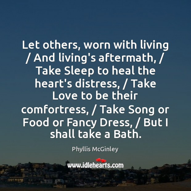 Let others, worn with living / And living's aftermath, / Take Sleep to heal Phyllis McGinley Picture Quote