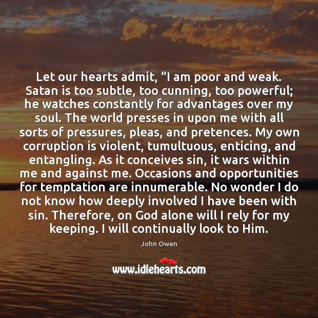 """Let our hearts admit, """"I am poor and weak. Satan is too John Owen Picture Quote"""