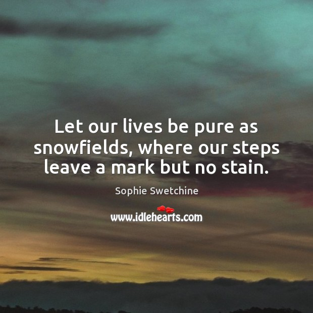 Let our lives be pure as snowfields, where our steps leave a mark but no stain. Sophie Swetchine Picture Quote