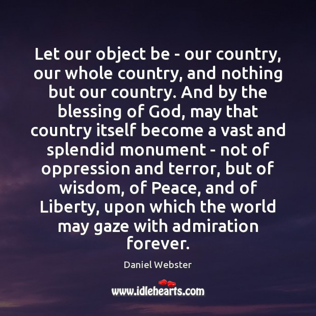 Let our object be – our country, our whole country, and nothing Daniel Webster Picture Quote
