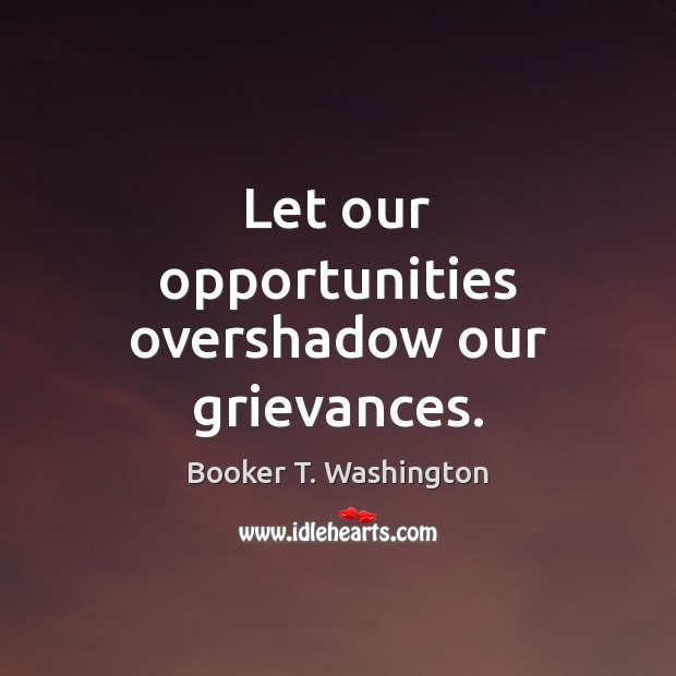 Image, Let our opportunities overshadow our grievances.